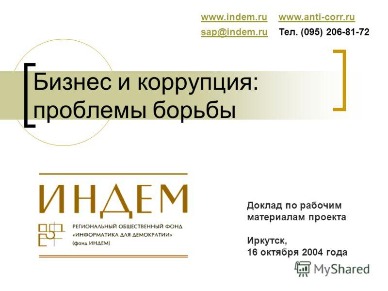 Бизнес и коррупция: проблемы борьбы www.indem.ruwww.anti-corr.ru sap@indem.rusap@indem.ruТел. (095) 206-81-72 Доклад по рабочим материалам проекта Иркутск, 16 октября 2004 года