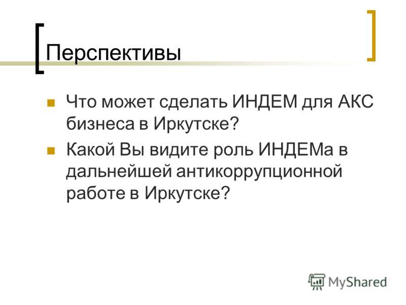 Перспективы Что может сделать ИНДЕМ для АКС бизнеса в Иркутске? Какой Вы видите роль ИНДЕМа в дальнейшей антикоррупционной работе в Иркутске?