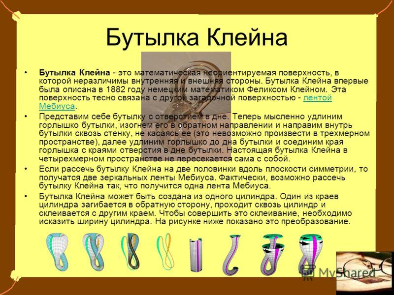 Бутылка Клейна Бутылка Клейна - это математическая неориентируемая поверхность, в которой неразличимы внутренняя и внешняя стороны. Бутылка Клейна впервые была описана в 1882 году немецким математиком Феликсом Клейном. Эта поверхность тесно связана с