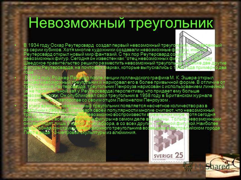 Невозможный треугольник В 1934 году Оскар Реутерсвард создал первый невозможный треугольник, составленный из серии кубиков. Хотя многие художники создавали невозможные фигуры, именно Реутерсвард открыл новый мир фантазий. С тех пор Реутерсвард создал