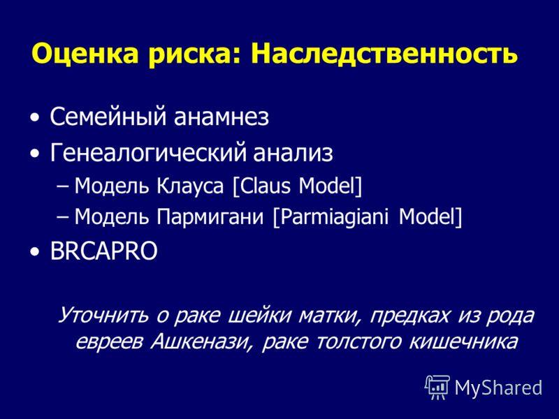 Оценка риска: Наследственность Семейный анамнез Генеалогический анализ –Модель Клауса [Claus Model] –Модель Пармигани [Parmiagiani Model] BRCAPRO Уточнить о раке шейки матки, предках из рода евреев Ашкенази, раке толстого кишечника