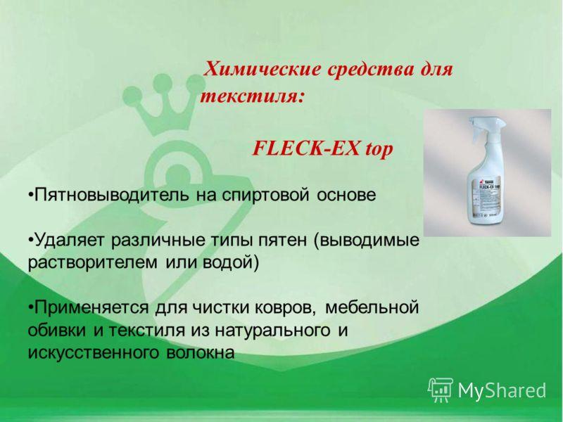 Химические средства для текстиля: FLECK-EX top Пятновыводитель на спиртовой основе Удаляет различные типы пятен (выводимые растворителем или водой) Применяется для чистки ковров, мебельной обивки и текстиля из натурального и искусственного волокна