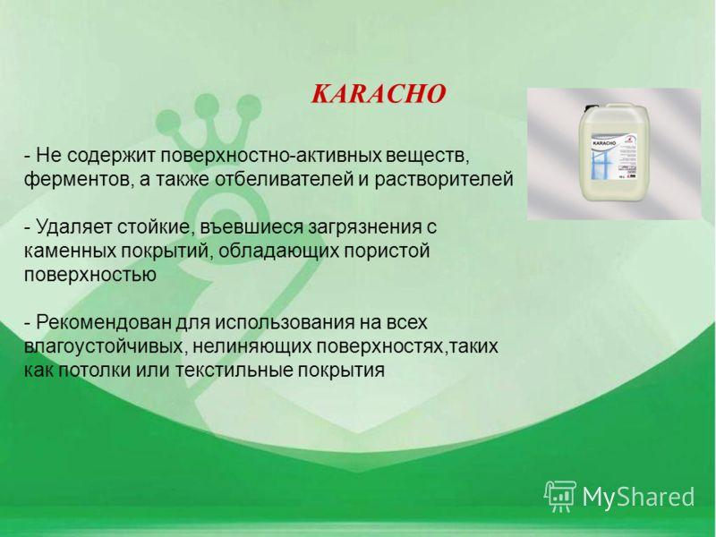 KARACHO - Не содержит поверхностно-активных веществ, ферментов, а также отбеливателей и растворителей - Удаляет стойкие, въевшиеся загрязнения с каменных покрытий, обладающих пористой поверхностью - Рекомендован для использования на всех влагоустойчи