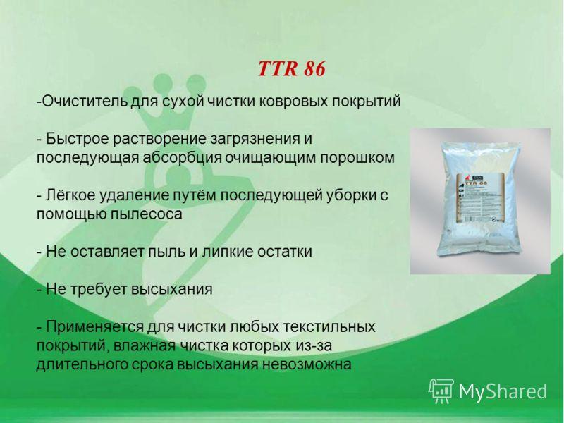 TTR 86 -Очиститель для сухой чистки ковровых покрытий - Быстрое растворение загрязнения и последующая абсорбция очищающим порошком - Лёгкое удаление путём последующей уборки с помощью пылесоса - Не оставляет пыль и липкие остатки - Не требует высыхан