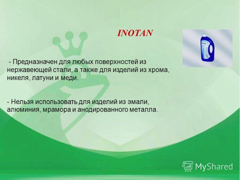 INOTAN - Предназначен для любых поверхностей из нержавеющей стали, а также для изделий из хрома, никеля, латуни и меди. - Нельзя использовать для изделий из эмали, алюминия, мрамора и анодированного металла.