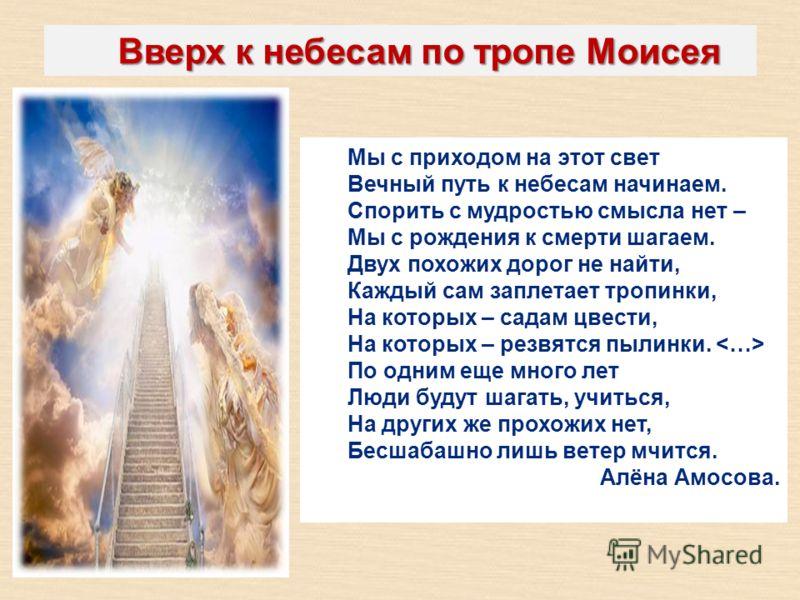 Вверх к небесам по тропе Моисея Мы с приходом на этот свет Вечный путь к небесам начинаем. Спорить с мудростью смысла нет – Мы с рождения к смерти шагаем. Двух похожих дорог не найти, Каждый сам заплетает тропинки, На которых – садам цвести, На котор