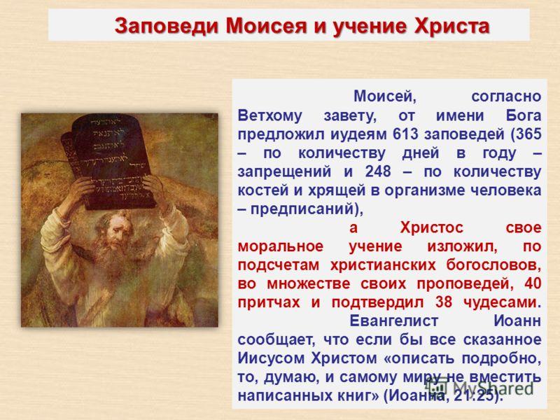 Заповеди Моисея и учение Христа Моисей, согласно Ветхому завету, от имени Бога предложил иудеям 613 заповедей (365 – по количеству дней в году – запрещений и 248 – по количеству костей и хрящей в организме человека – предписаний), а Христос свое мора
