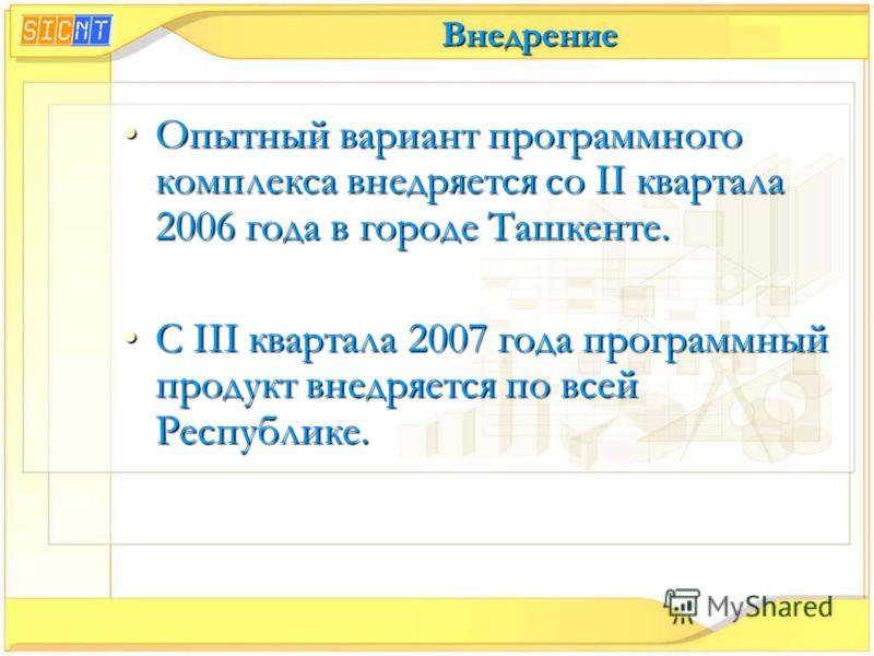 Внедрение Опытный вариант программного комплекса внедряется со II квартала 2006 года в городе Ташкенте.Опытный вариант программного комплекса внедряется со II квартала 2006 года в городе Ташкенте. С III квартала 2007 года программный продукт внедряет