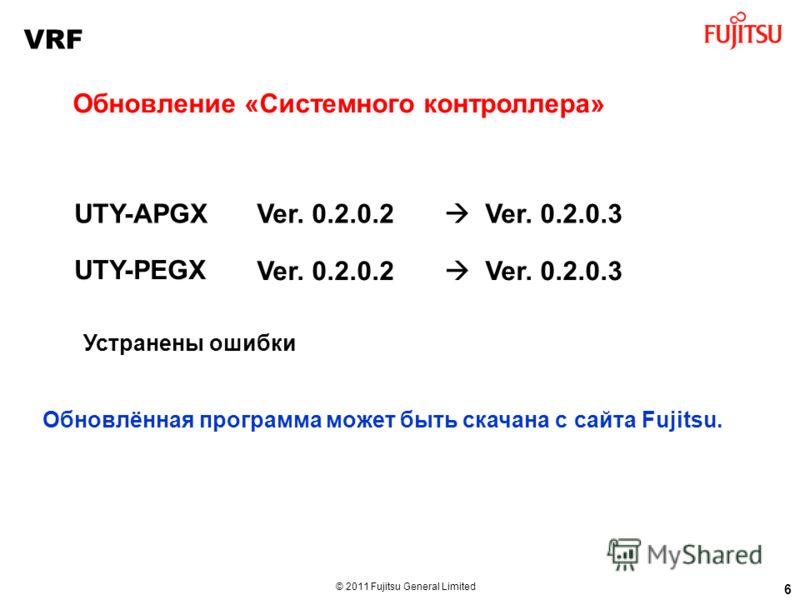 © 2011 Fujitsu General Limited Ver. 0.2.0.2 Ver. 0.2.0.3 6 Обновление «Системного контроллера» Устранены ошибки UTY-APGX UTY-PEGX Ver. 0.2.0.2 Ver. 0.2.0.3 Обновлённая программа может быть скачана с сайта Fujitsu. VRF