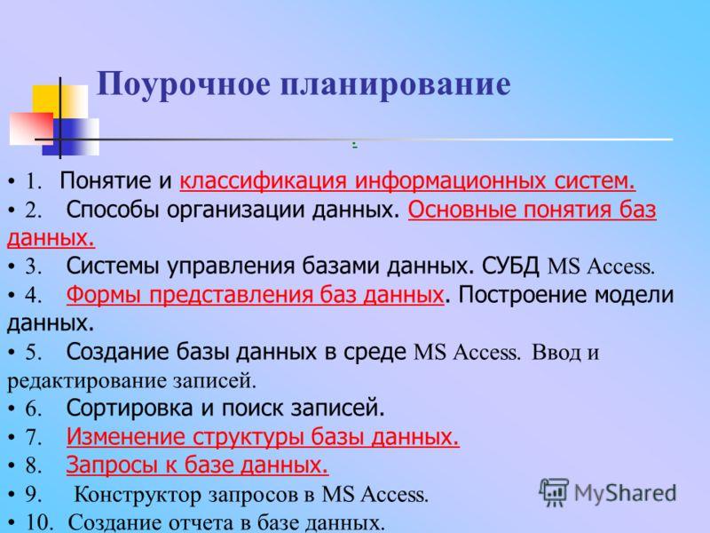 Поурочное планирование. 1. Понятие и классификация информационных систем.классификация информационных систем. 2. Способы организации данных. Основные понятия баз данных.Основные понятия баз данных. 3. Системы управления базами данных. СУБД MS Access.