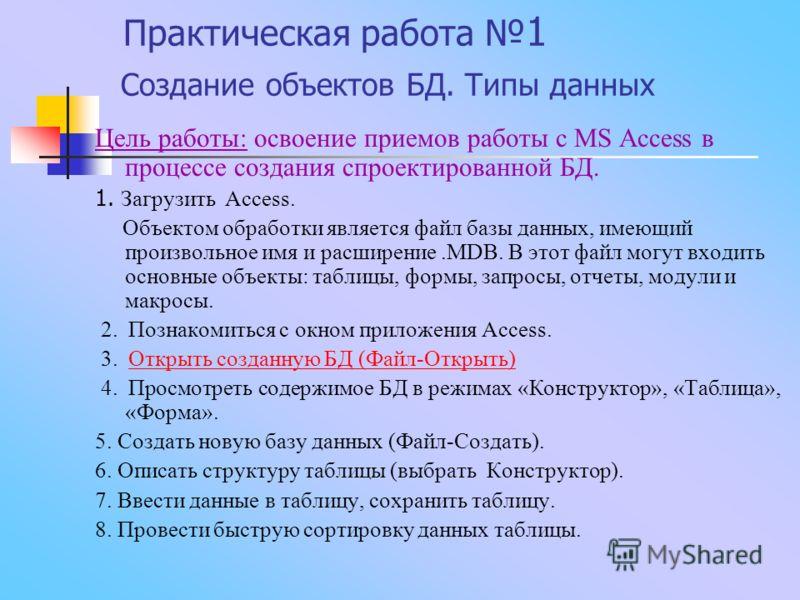 Практическая работа 1 Создание объектов БД. Типы данных Цель работы: освоение приемов работы с MS Access в процессе создания спроектированной БД. 1. Загрузить Access. Объектом обработки является файл базы данных, имеющий произвольное имя и расширение