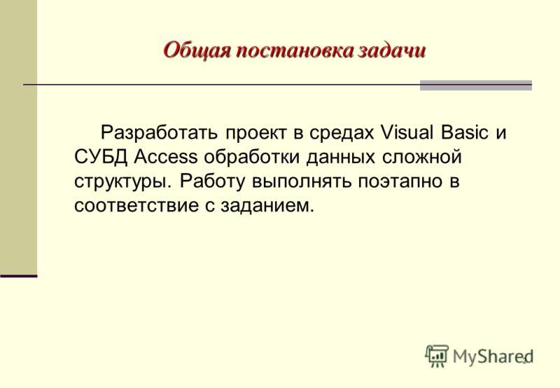 2 Общая постановка задачи Разработать проект в средах Visual Basic и СУБД Access обработки данных сложной структуры. Работу выполнять поэтапно в соответствие с заданием.