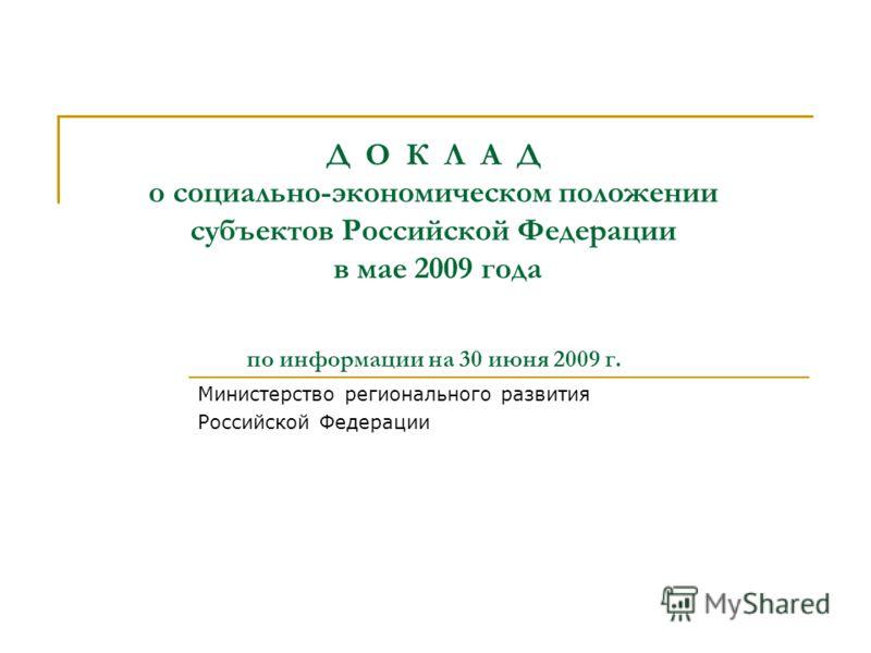 Д О К Л А Д о социально-экономическом положении субъектов Российской Федерации в мае 2009 года по информации на 30 июня 2009 г. Министерство регионального развития Российской Федерации