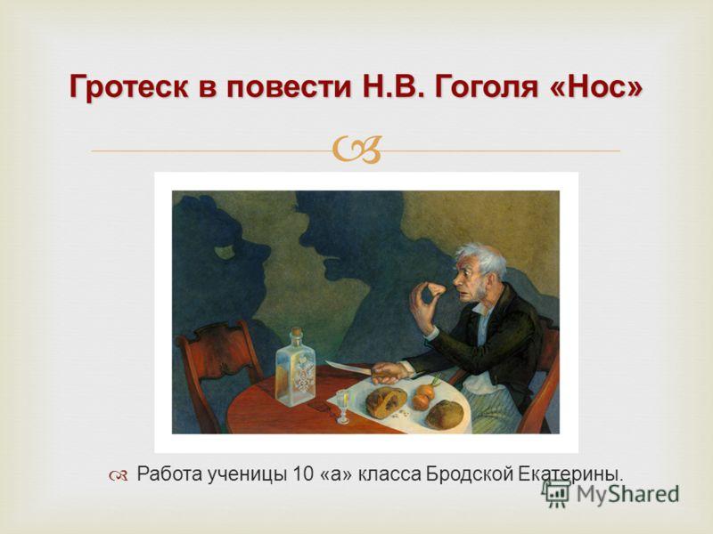 Гротеск в повести Н.В. Гоголя «Нос» Работа ученицы 10 «а» класса Бродской Екатерины.