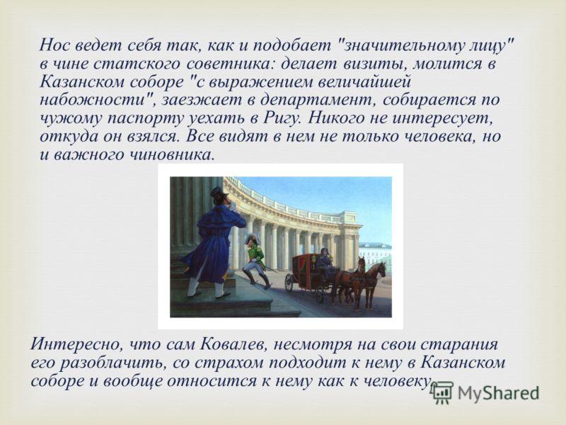 Интересно, что сам Ковалев, несмотря на свои старания его разоблачить, со страхом подходит к нему в Казанском соборе и вообще относится к нему как к человеку. Нос ведет себя так, как и подобает