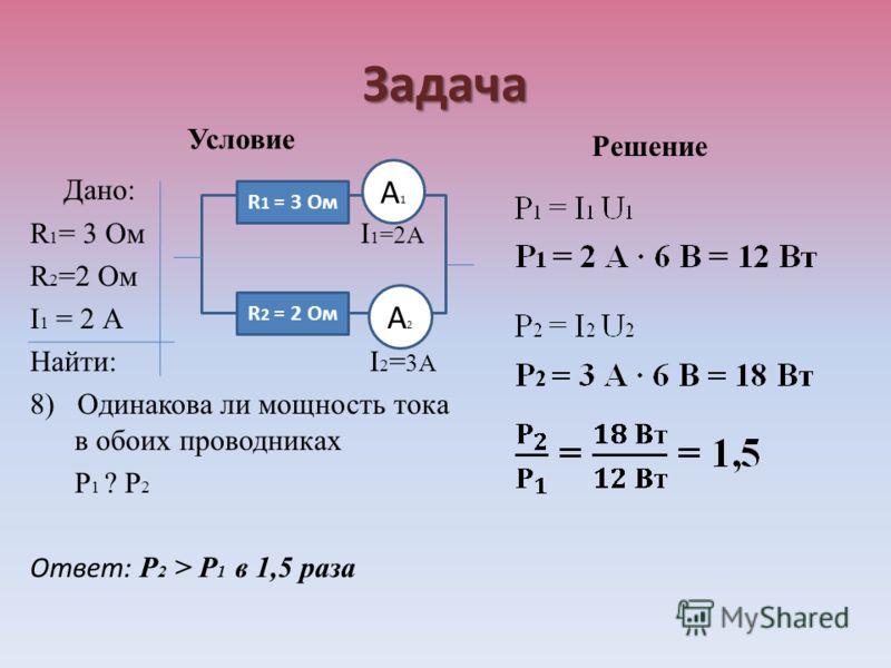 Задача Условие Дано: R 1 = 3 Ом I 1 =2А R 2 =2 Ом I 1 = 2 А Найти: I 2 = 3А 8) Одинакова ли мощность тока в обоих проводниках Р 1 ? Р 2 Ответ: Р 2 > Р 1 в 1,5 раза Решение R 1 = 3 Ом R 2 = 2 Ом А1А1 А2А2