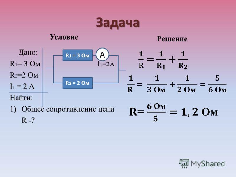 Задача Условие Дано: R 1 = 3 Ом I 1 = 2 А R 2 =2 Ом I 1 = 2 А Найти: 1)Общее сопротивление цепи R -? Решение R 1 = 3 Ом R 2 = 2 Ом А