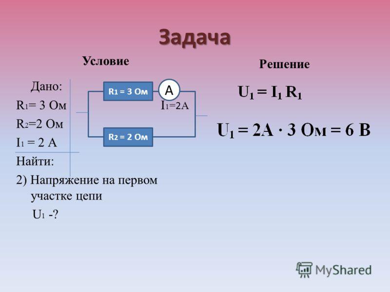 Задача Условие Дано: R 1 = 3 Ом I 1 = 2 А R 2 =2 Ом I 1 = 2 А Найти: 2) Напряжение на первом участке цепи U 1 -? Решение R 1 = 3 Ом R 2 = 2 Ом А