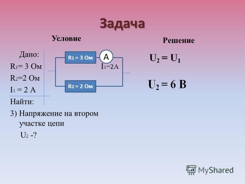 Задача Условие Дано: R 1 = 3 Ом I 1 = 2 А R 2 =2 Ом I 1 = 2 А Найти: 3) Напряжение на втором участке цепи U 2 -? Решение R 1 = 3 Ом R 2 = 2 Ом А