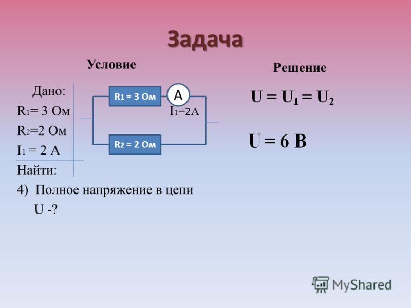 Задача Условие Дано: R 1 = 3 Ом I 1 = 2 А R 2 =2 Ом I 1 = 2 А Найти: 4) Полное напряжение в цепи U -? Решение R 1 = 3 Ом R 2 = 2 Ом А