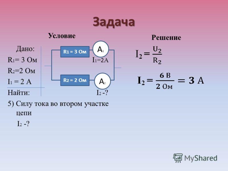 Задача Условие Дано: R 1 = 3 Ом I 1 = 2 А R 2 =2 Ом I 1 = 2 А Найти: I 2 -? 5) Силу тока во втором участке цепи I 2 -? Решение R 1 = 3 Ом R 2 = 2 Ом А1А1 А2А2