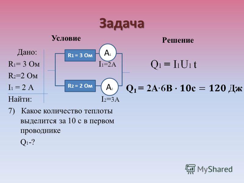 Задача Условие Дано: R 1 = 3 Ом I 1 =2А R 2 =2 Ом I 1 = 2 А Найти: I 2 = 3А 7) Какое количество теплоты выделится за 10 с в первом проводнике Q 1 -? Решение R 1 = 3 Ом R 2 = 2 Ом А1А1 А2А2