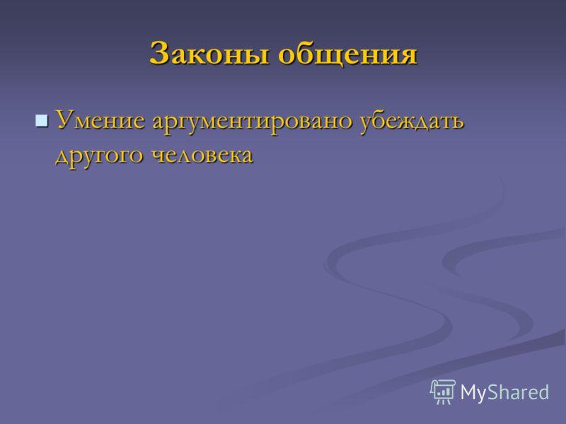 Законы общения Умение аргументировано убеждать другого человека Умение аргументировано убеждать другого человека