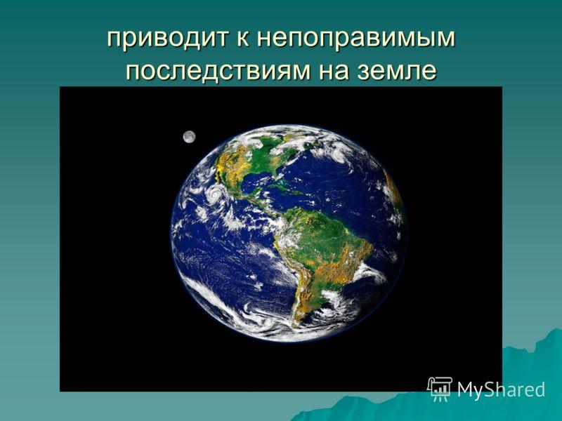 приводит к непоправимым последствиям на земле