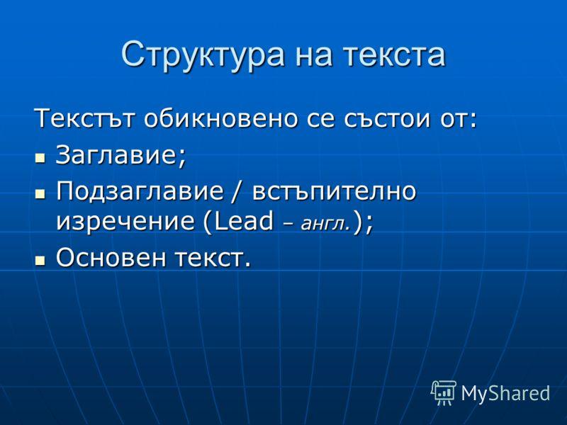 Структура на текста Текстът обикновено се състои от: Заглавие; Заглавие; Подзаглавие / встъпително изречение (Lead – англ. ); Подзаглавие / встъпително изречение (Lead – англ. ); Основен текст. Основен текст.