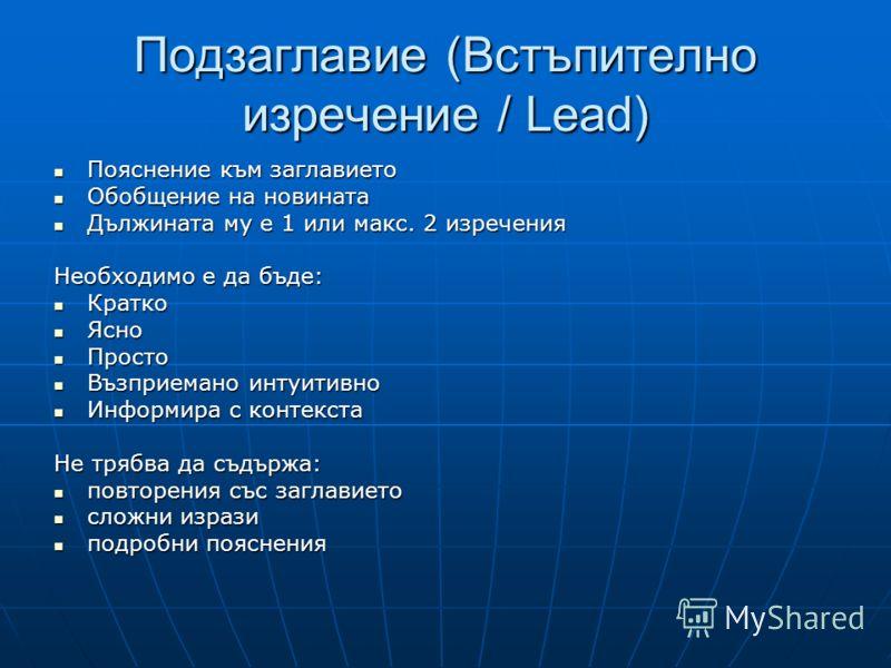 Подзаглавие (Встъпително изречение / Lead) Пояснение към заглавието Пояснение към заглавието Обобщение на новината Обобщение на новината Дължината му е 1 или макс. 2 изречения Дължината му е 1 или макс. 2 изречения Необходимо е да бъде: Кратко Кратко