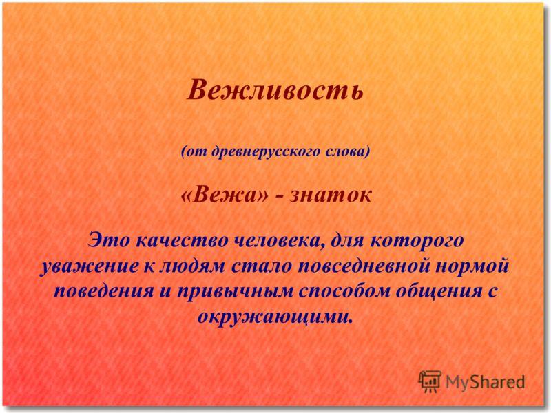 Вежливость (от древнерусского слова) «Вежа» - знаток Это качество человека, для которого уважение к людям стало повседневной нормой поведения и привычным способом общения с окружающими.