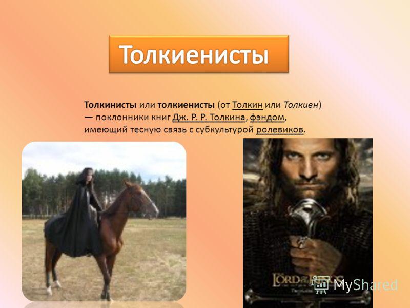Толкинисты или толкиенисты (от Толкин или Толкиен) поклонники книг Дж. Р. Р. Толкина, фэндом, имеющий тесную связь с субкультурой ролевиков.