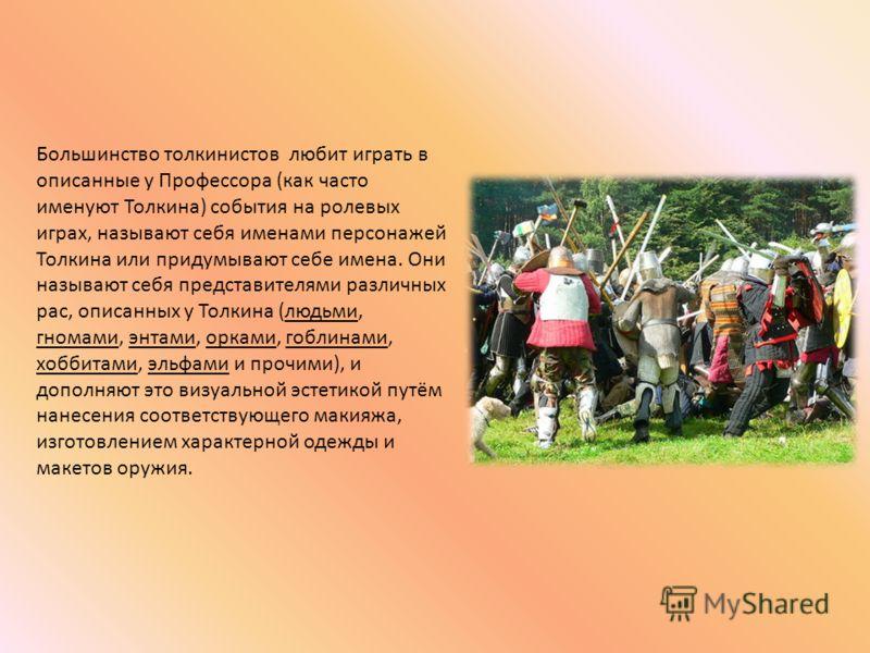 Большинство толкинистов любит играть в описанные у Профессора (как часто именуют Толкина) события на ролевых играх, называют себя именами персонажей Толкина или придумывают себе имена. Они называют себя представителями различных рас, описанных у Толк