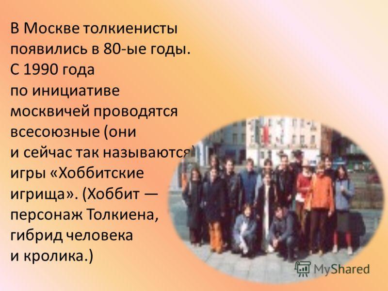 В Москве толкиенисты появились в 80-ые годы. С 1990 года по инициативе москвичей проводятся всесоюзные (они и сейчас так называются) игры «Хоббитские игрища». (Хоббит персонаж Толкиена, гибрид человека и кролика.)