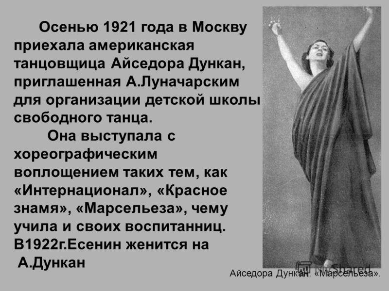 Айседора Дункан. «Марсельеза». Осенью 1921 года в Москву приехала американская танцовщица Айседора Дункан, приглашенная А.Луначарским для организации детской школы свободного танца. Она выступала с хореографическим воплощением таких тем, как «Интерна