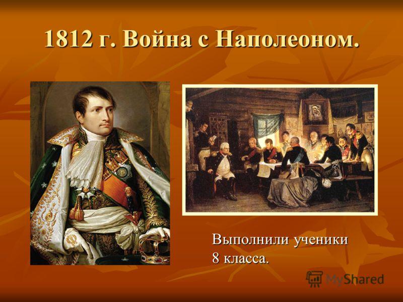 1812 г. Война с Наполеоном. Выполнили ученики 8 класса.