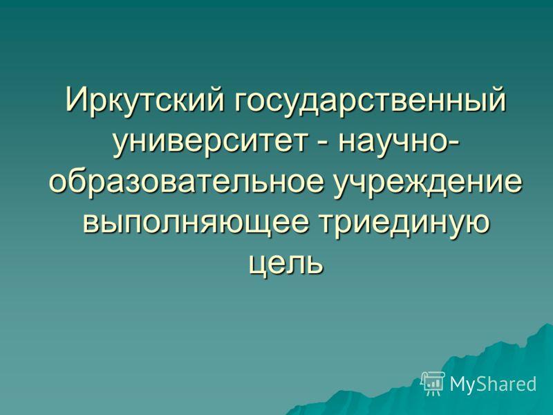 Иркутский государственный университет - научно- образовательное учреждение выполняющее триединую цель