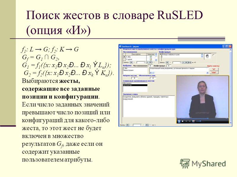 Поиск жестов в словаре RuSLED (опция «И») f 1 : L G; f 2 : K G G f = G 1 G 2, G 1 = f 1 ({x: x 1 Ð x 2 Ð... Ð x l Ý L u }); G 2 = f 2 ({x: x 1 Ð x 2 Ð... Ð x k Ý K u }). Выбираются жесты, содержащие все заданные позиции и конфигурации. Если число зад