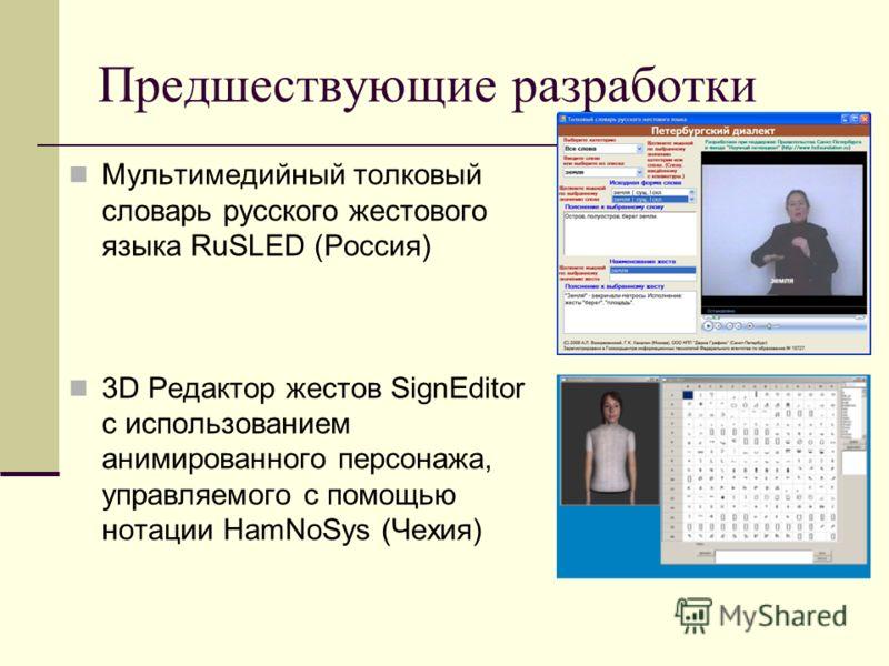 Предшествующие разработки Мультимедийный толковый словарь русского жестового языка RuSLED (Россия) 3D Редактор жестов SignEditor с использованием анимированного персонажа, управляемого с помощью нотации HamNoSys (Чехия)