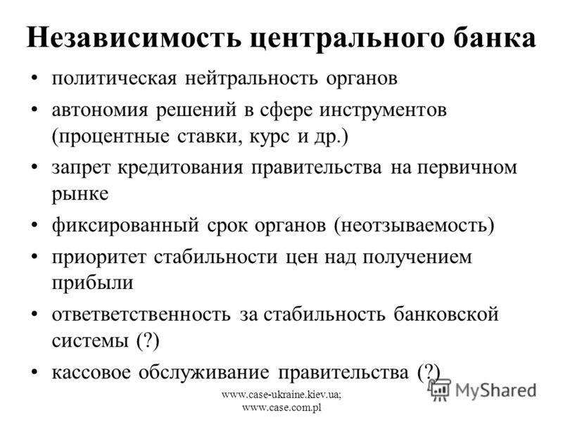 www.case-ukraine.kiev.ua; www.case.com.pl Независимость центрального банка политическая нейтральность органов автономия решений в сфере инструментов (процентные ставки, курс и др.) запрет кредитования правительства на первичном рынке фиксированный ср