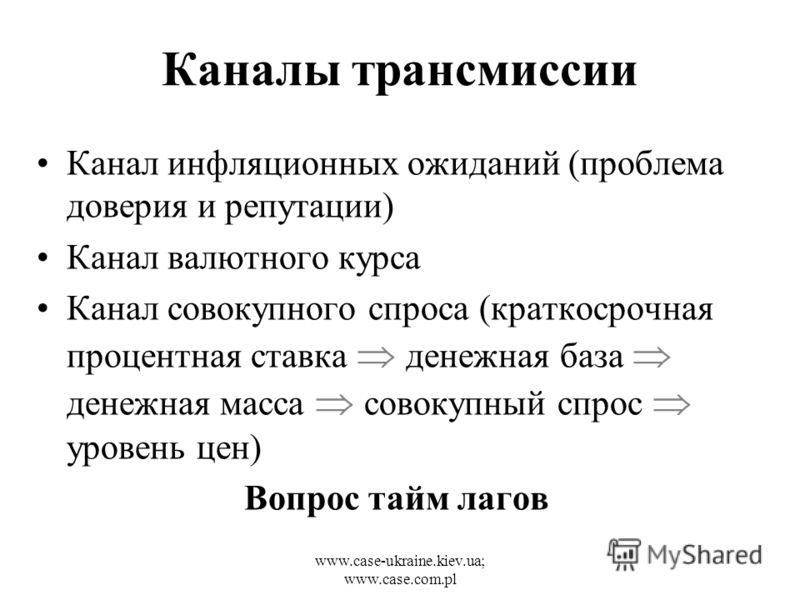 www.case-ukraine.kiev.ua; www.case.com.pl Каналы трансмиссии Канал инфляционных ожиданий (проблема доверия и репутации) Канал валютного курса Канал совокупного спроса (краткосрочная процентная ставка денежная база денежная масса совокупный спрос уров