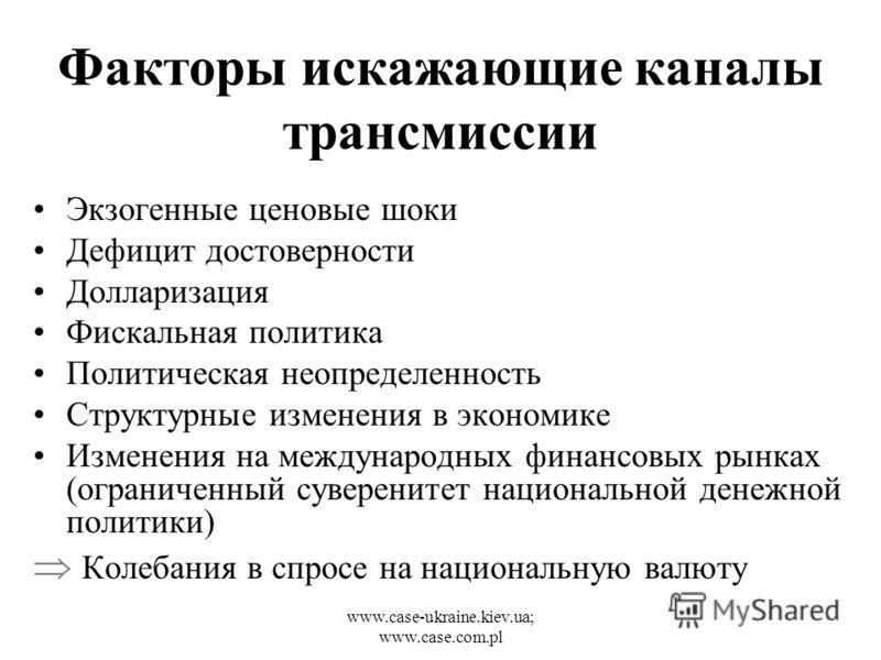 www.case-ukraine.kiev.ua; www.case.com.pl Факторы искажающие каналы трансмиссии Экзогенные ценовые шоки Дефицит достоверности Долларизация Фискальная политика Политическая неопределенность Структурные изменения в экономике Изменения на международных