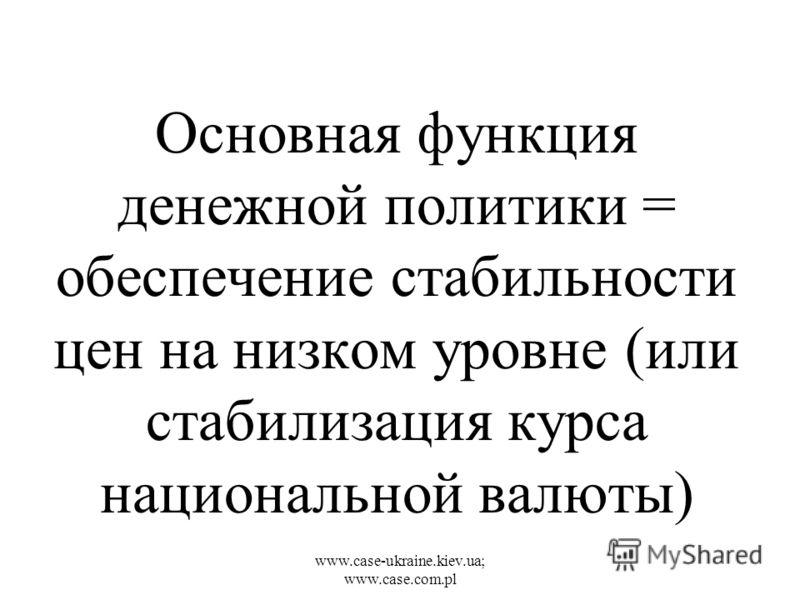 www.case-ukraine.kiev.ua; www.case.com.pl Основная функция денежной политики = обеспечение стабильности цен на низком уровне (или стабилизация курса национальной валюты)