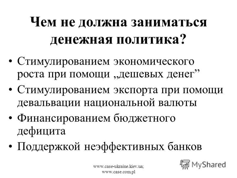 www.case-ukraine.kiev.ua; www.case.com.pl Чем не должна заниматься денежная политика? Стимулированием экономического роста при помощи дешевых денег Стимулированием экспорта при помощи девальвации национальной валюты Финансированием бюджетного дефицит