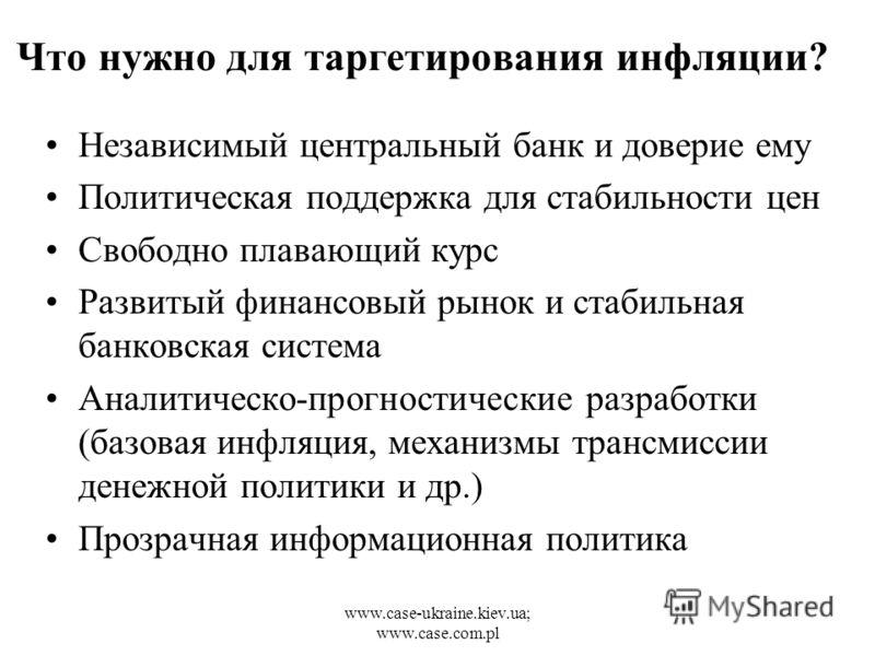 www.case-ukraine.kiev.ua; www.case.com.pl Что нужно для таргетирования инфляции? Независимый центральный банк и доверие ему Политическая поддержка для стабильности цен Свободно плавающий курс Развитый финансовый рынок и стабильная банковская система
