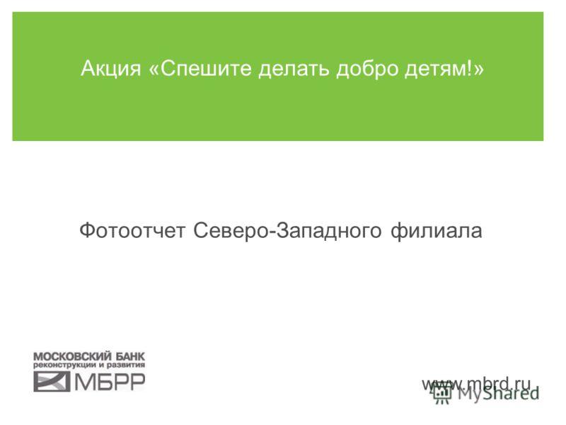 www.mbrd.ru Акция «Спешите делать добро детям!» Фотоотчет Северо-Западного филиала
