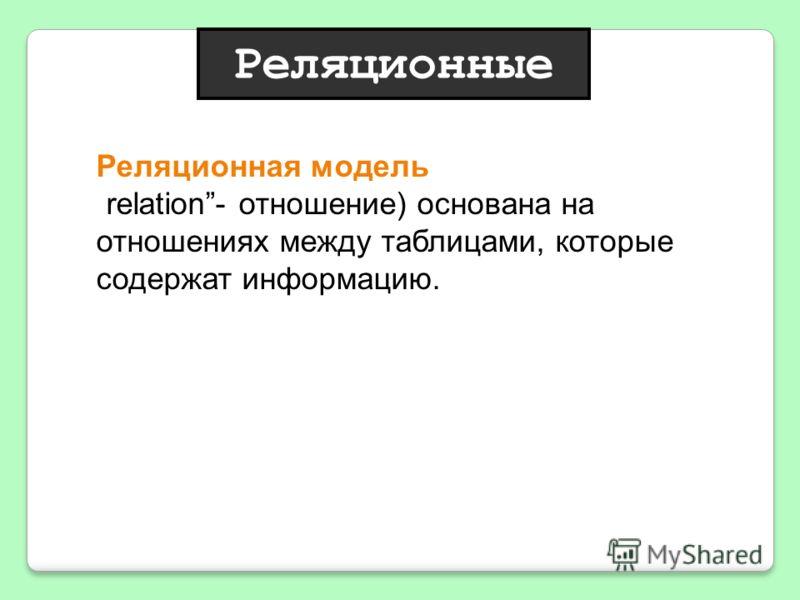 Реляционная модель (от английскогоrelation- отношение) основана на отношениях между таблицами, которые содержат информацию. Реляционные