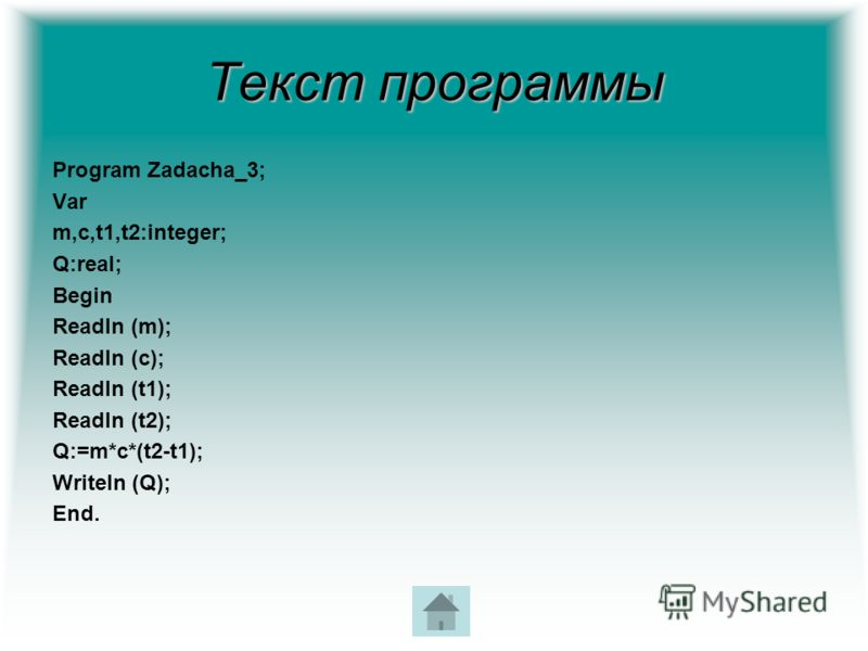 Текст программы Program Zadacha_3; Var m,c,t1,t2:integer; Q:real; Begin Readln (m); Readln (c); Readln (t1); Readln (t2); Q:=m*c*(t2-t1); Writeln (Q); End.