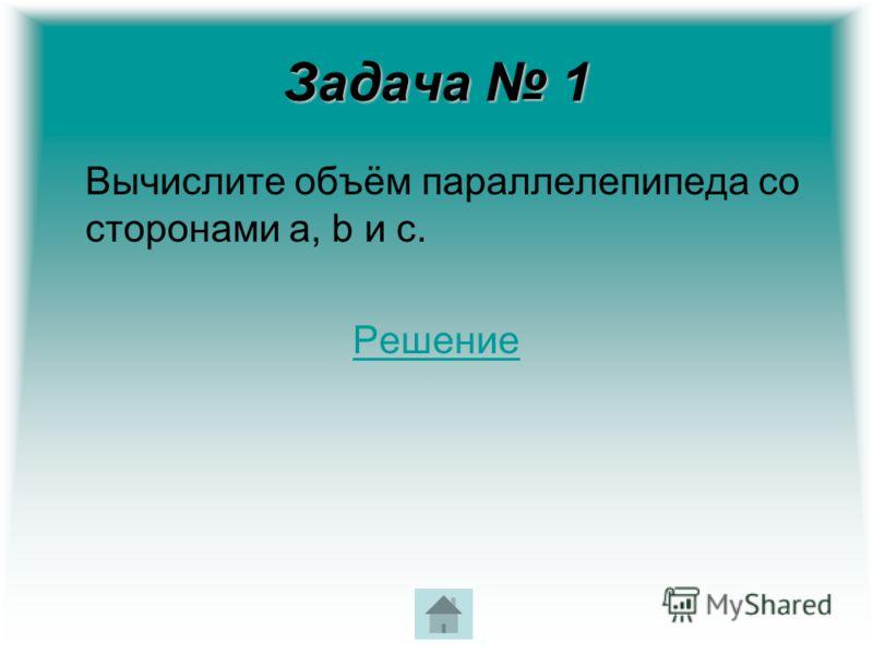 Задача 1 Вычислите объём параллелепипеда со сторонами a, b и с. Решение
