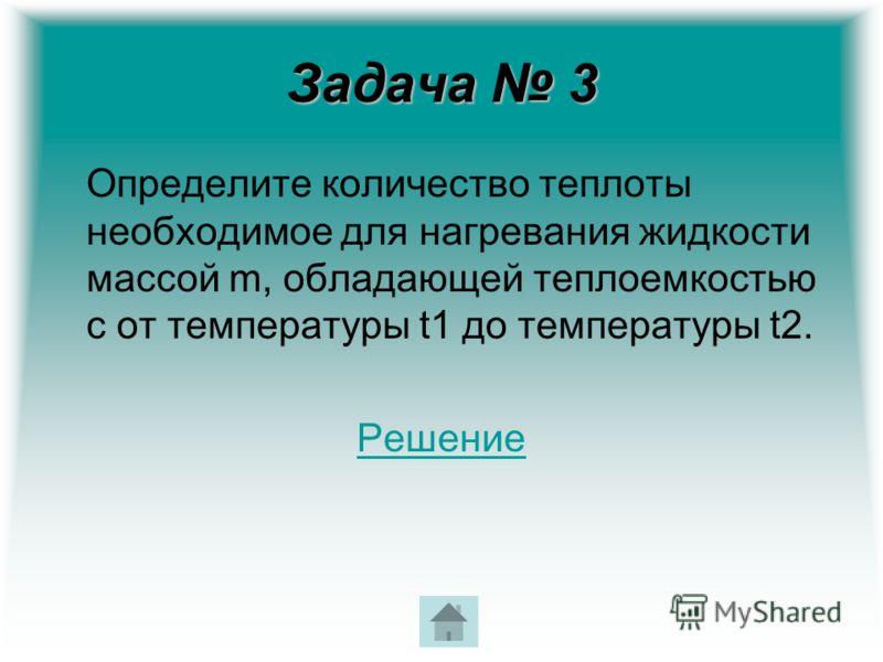 Задача 3 Определите количество теплоты необходимое для нагревания жидкости массой m, обладающей теплоемкостью с от температуры t1 до температуры t2. Решение